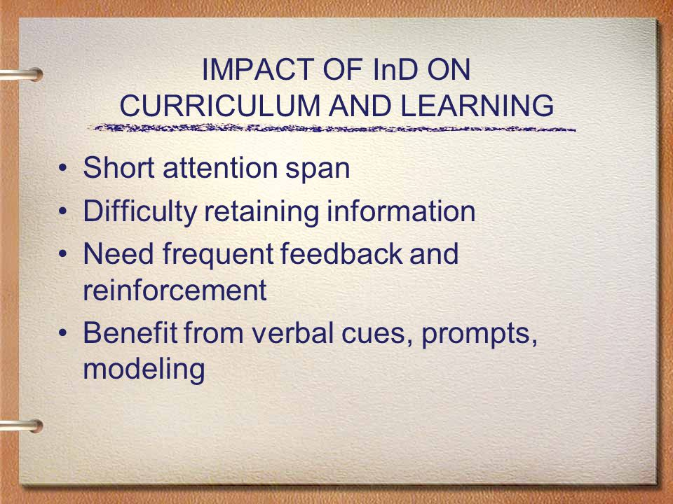 IMPACT OF InD ON CURRICULUM AND LEARNING Short attention span Difficulty retaining information Need frequent feedback and reinforcement Benefit from verbal cues, prompts, modeling
