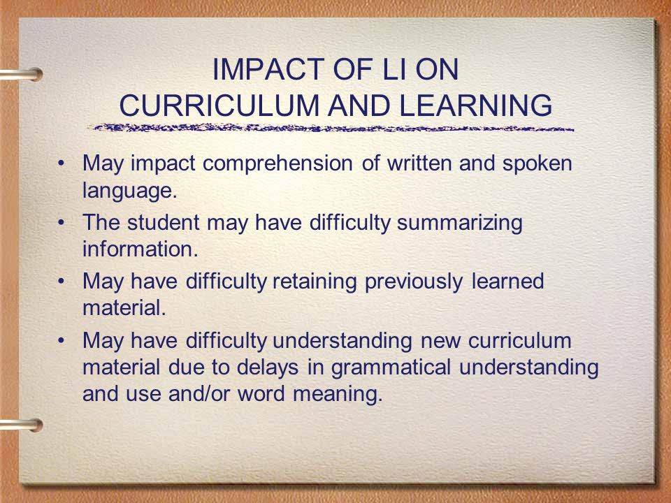 IMPACT OF LI ON CURRICULUM AND LEARNING May impact comprehension of written and spoken language.