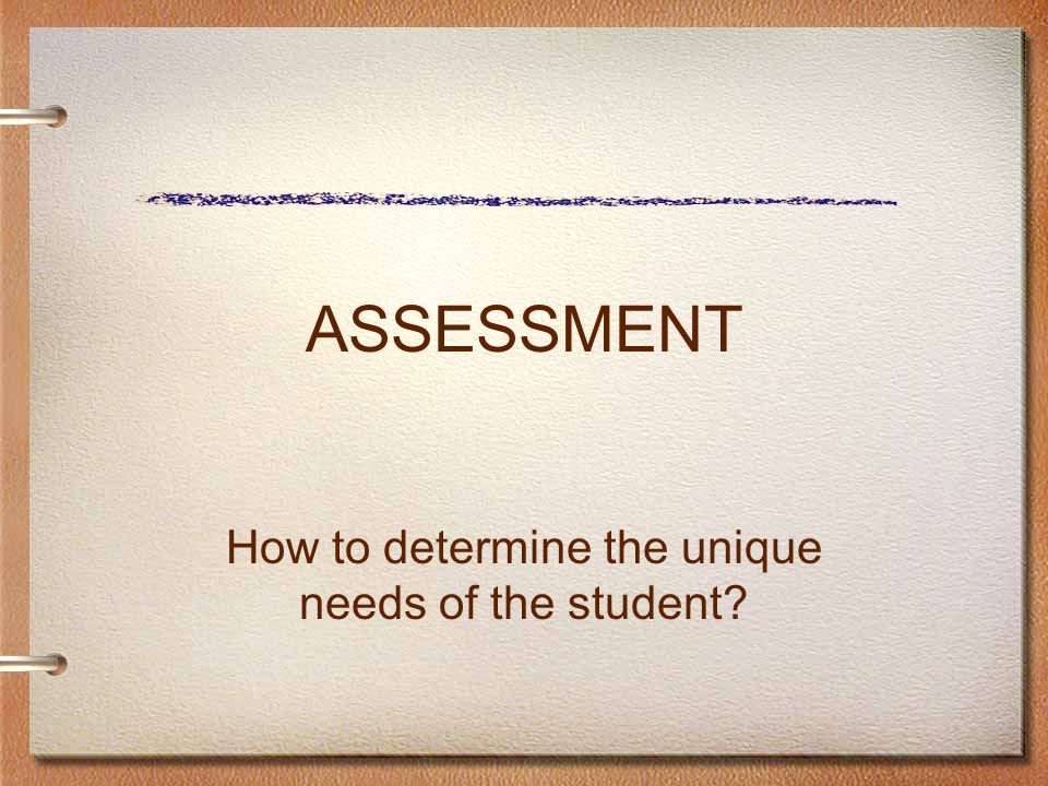 ASSESSMENT How to determine the unique needs of the student
