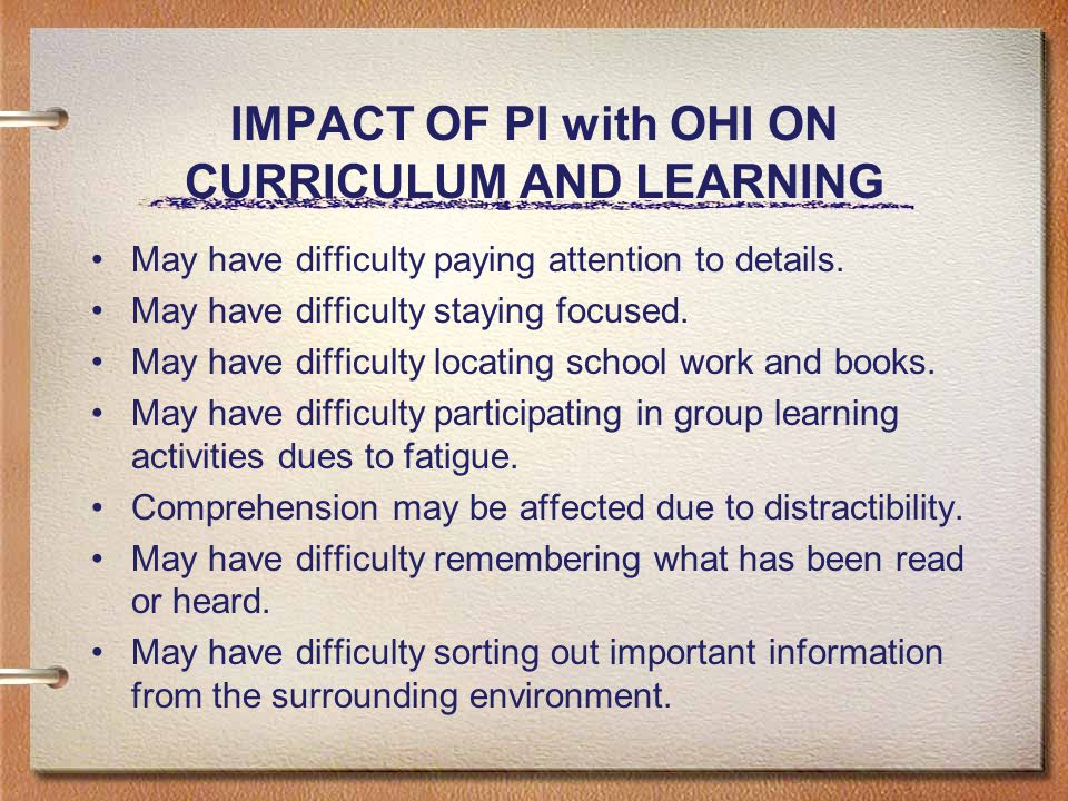IMPACT OF PI with OHI ON CURRICULUM AND LEARNING May have difficulty paying attention to details.