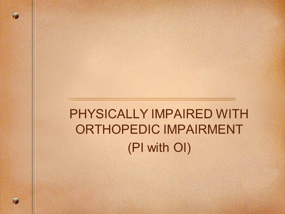PHYSICALLY IMPAIRED WITH ORTHOPEDIC IMPAIRMENT (PI with OI)
