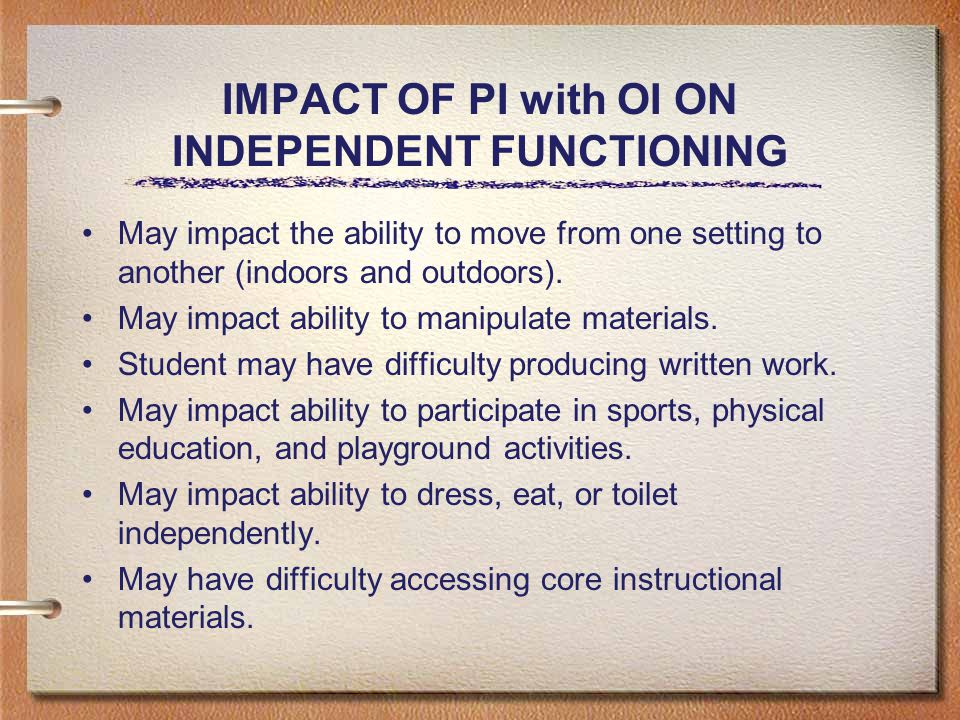 IMPACT OF PI with OI ON INDEPENDENT FUNCTIONING May impact the ability to move from one setting to another (indoors and outdoors).