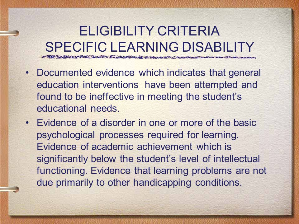 ELIGIBILITY CRITERIA SPECIFIC LEARNING DISABILITY Documented evidence which indicates that general education interventions have been attempted and found to be ineffective in meeting the student's educational needs.