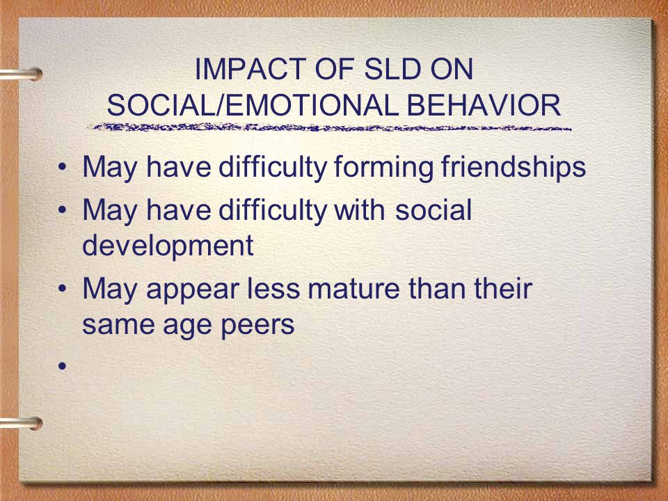 IMPACT OF SLD ON SOCIAL/EMOTIONAL BEHAVIOR May have difficulty forming friendships May have difficulty with social development May appear less mature than their same age peers