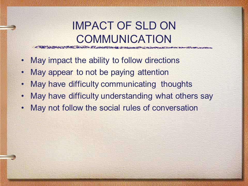 IMPACT OF SLD ON COMMUNICATION May impact the ability to follow directions May appear to not be paying attention May have difficulty communicating thoughts May have difficulty understanding what others say May not follow the social rules of conversation