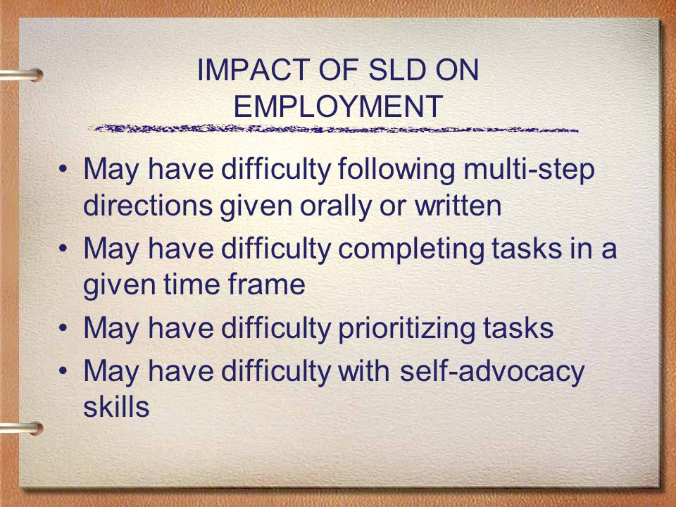 IMPACT OF SLD ON EMPLOYMENT May have difficulty following multi-step directions given orally or written May have difficulty completing tasks in a given time frame May have difficulty prioritizing tasks May have difficulty with self-advocacy skills