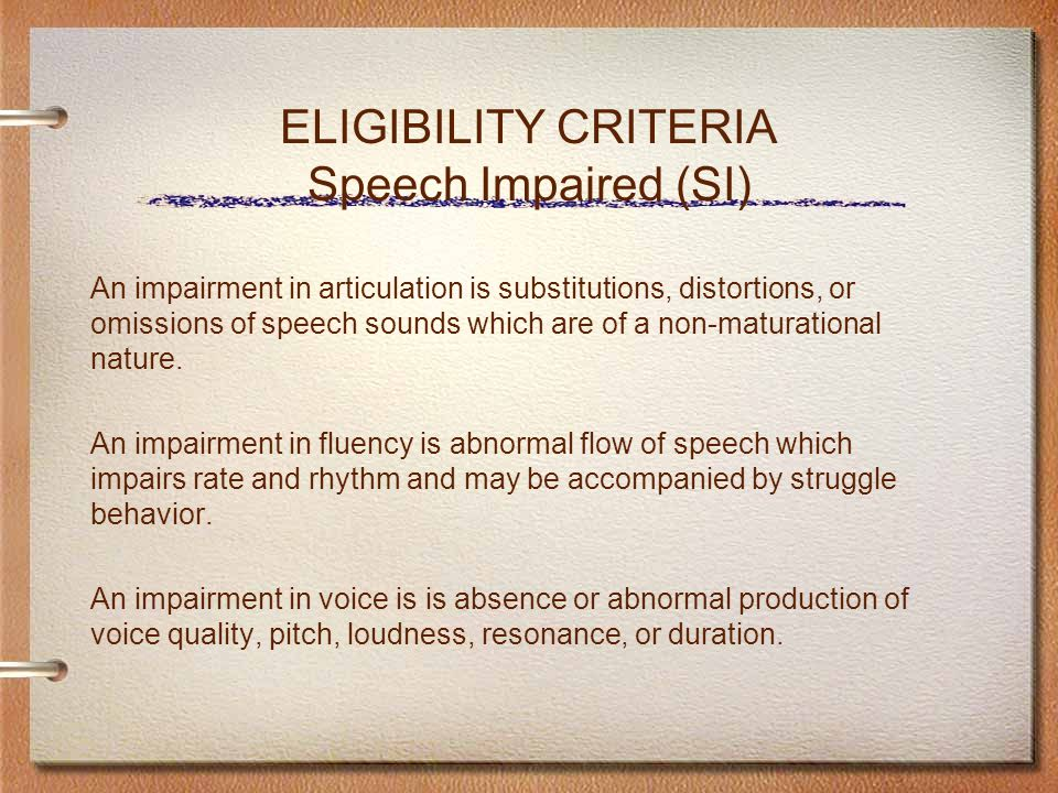 ELIGIBILITY CRITERIA Speech Impaired (SI) An impairment in articulation is substitutions, distortions, or omissions of speech sounds which are of a non-maturational nature.