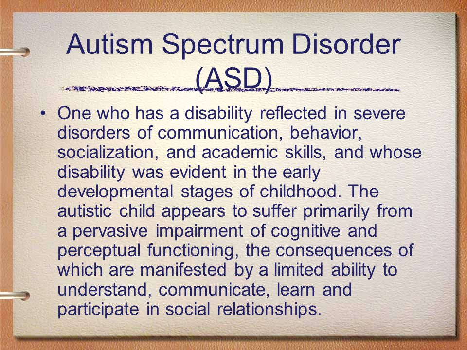 Autism Spectrum Disorder (ASD) One who has a disability reflected in severe disorders of communication, behavior, socialization, and academic skills, and whose disability was evident in the early developmental stages of childhood.