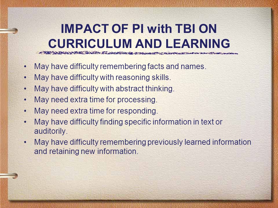 IMPACT OF PI with TBI ON CURRICULUM AND LEARNING May have difficulty remembering facts and names.
