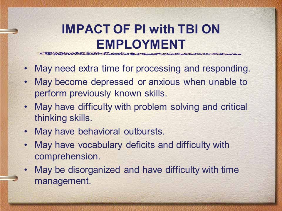 IMPACT OF PI with TBI ON EMPLOYMENT May need extra time for processing and responding.