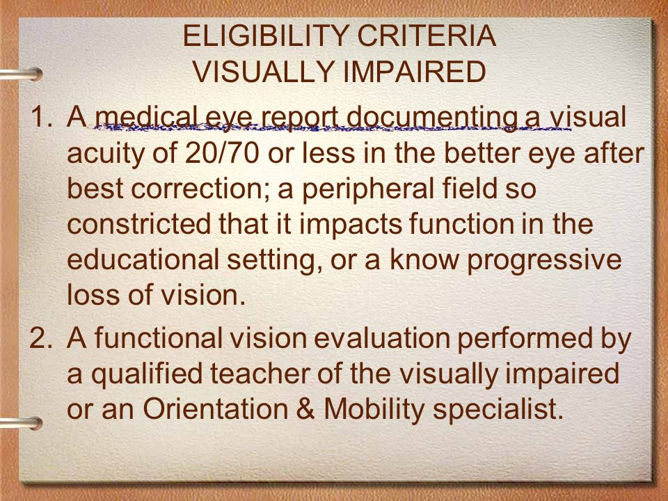 ELIGIBILITY CRITERIA VISUALLY IMPAIRED 1.A medical eye report documenting a visual acuity of 20/70 or less in the better eye after best correction; a peripheral field so constricted that it impacts function in the educational setting, or a know progressive loss of vision.