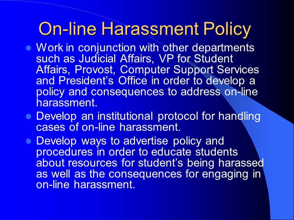 On-line Harassment Policy Work in conjunction with other departments such as Judicial Affairs, VP for Student Affairs, Provost, Computer Support Servi