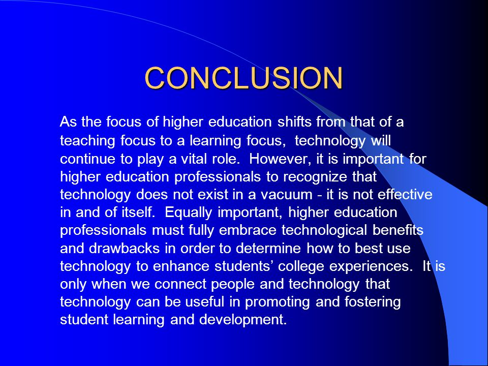 CONCLUSION As the focus of higher education shifts from that of a teaching focus to a learning focus, technology will continue to play a vital role. H