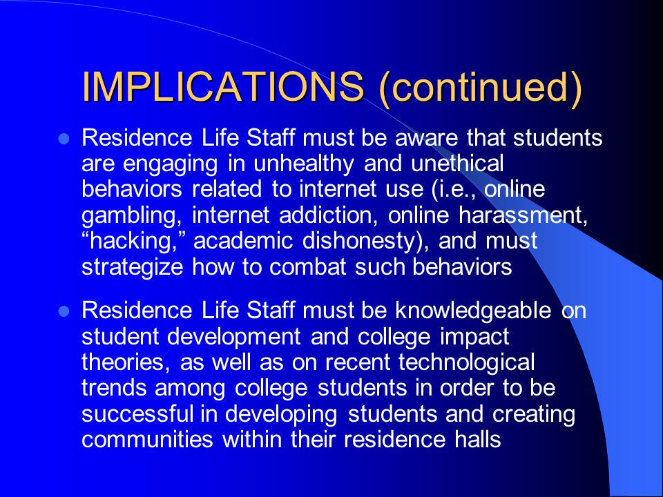 IMPLICATIONS (continued) Residence Life Staff must be aware that students are engaging in unhealthy and unethical behaviors related to internet use (i