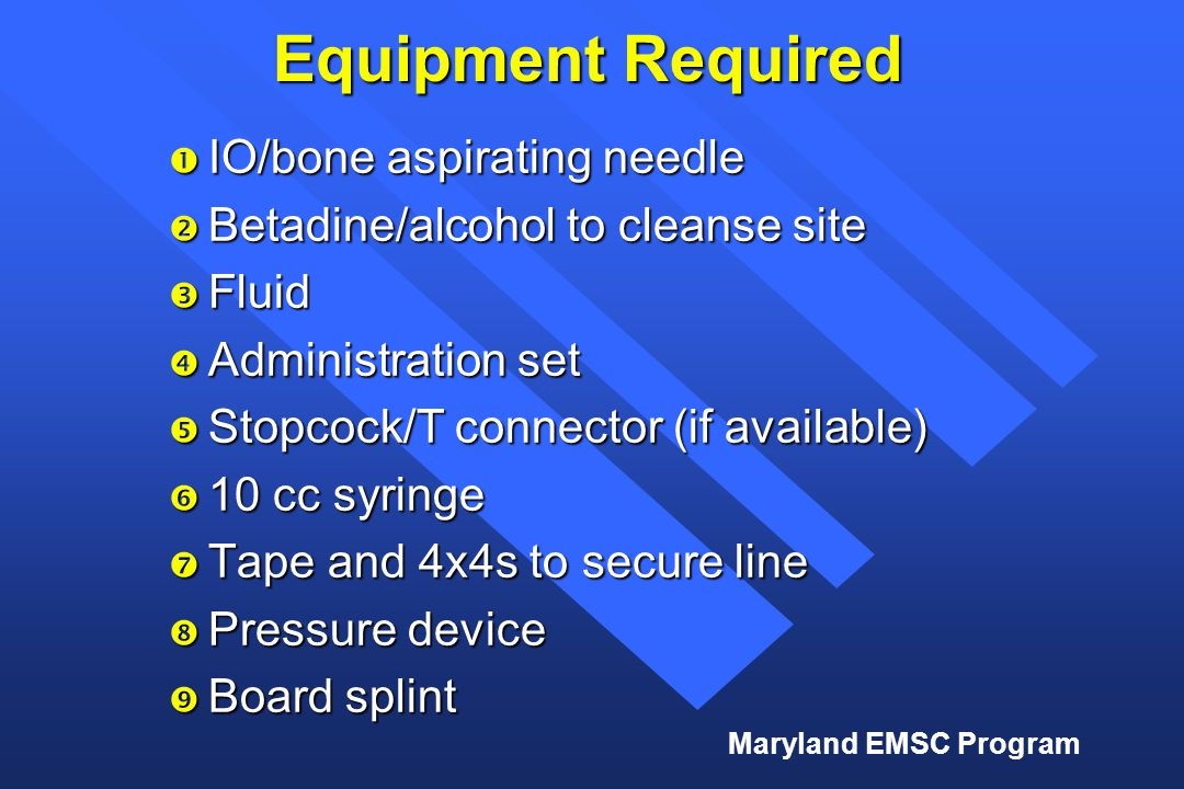 Maryland EMSC Program Equipment Required  IO/bone aspirating needle  Betadine/alcohol to cleanse site  Fluid  Administration set  Stopcock/T conn