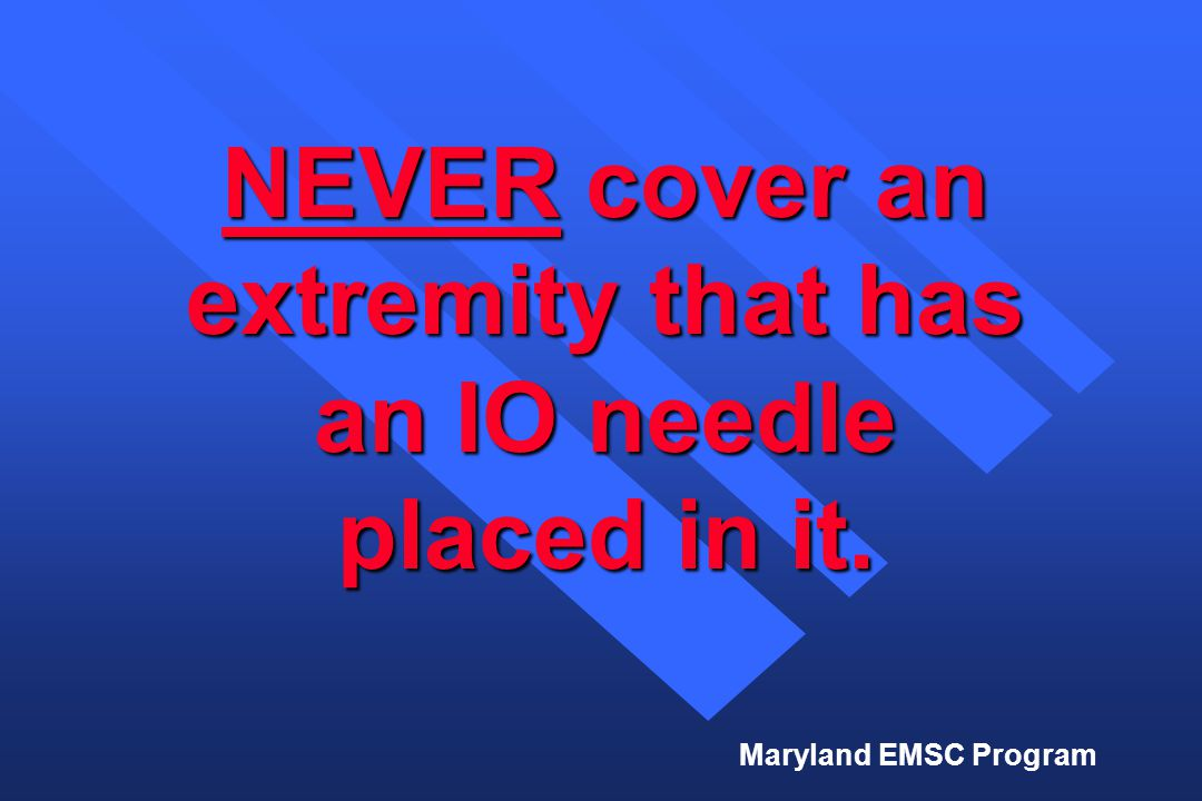 Maryland EMSC Program NEVER cover an extremity that has an IO needle placed in it.