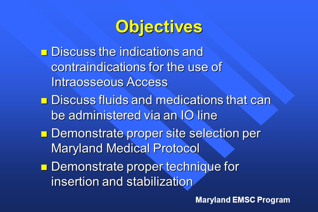 Maryland EMSC Program Objectives n Discuss the indications and contraindications for the use of Intraosseous Access n Discuss fluids and medications t