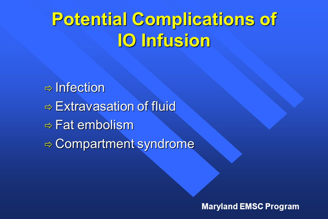 Maryland EMSC Program Potential Complications of IO Infusion  Infection  Extravasation of fluid  Fat embolism  Compartment syndrome