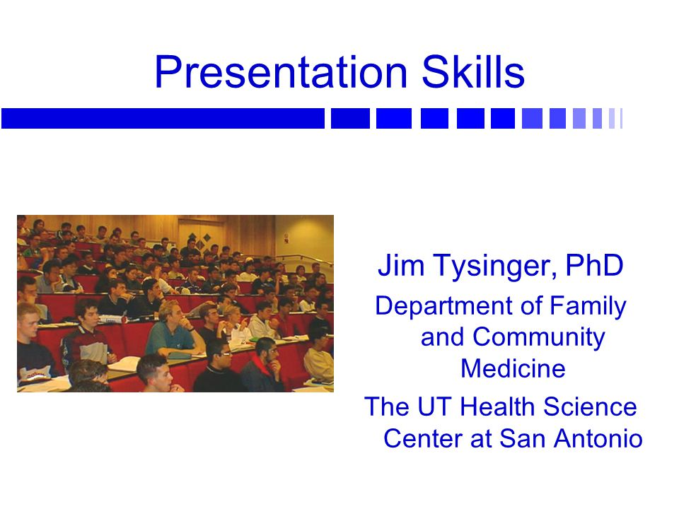 Presentation Skills Jim Tysinger, PhD Department of Family and Community Medicine The UT Health Science Center at San Antonio