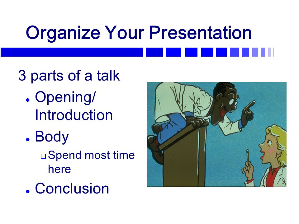 Organize Your Presentation 3 parts of a talk l Opening/ Introduction l Body  Spend most time here l Conclusion