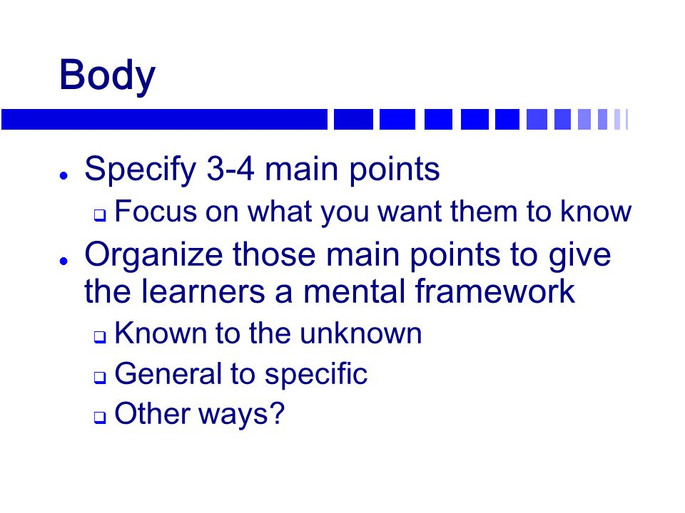 Body l Specify 3-4 main points  Focus on what you want them to know l Organize those main points to give the learners a mental framework  Known to t