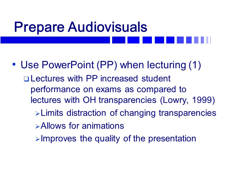 Prepare Audiovisuals Use PowerPoint (PP) when lecturing (1)  Lectures with PP increased student performance on exams as compared to lectures with OH