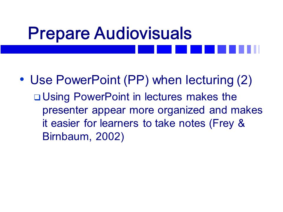 Prepare Audiovisuals Use PowerPoint (PP) when lecturing (2)  Using PowerPoint in lectures makes the presenter appear more organized and makes it easi