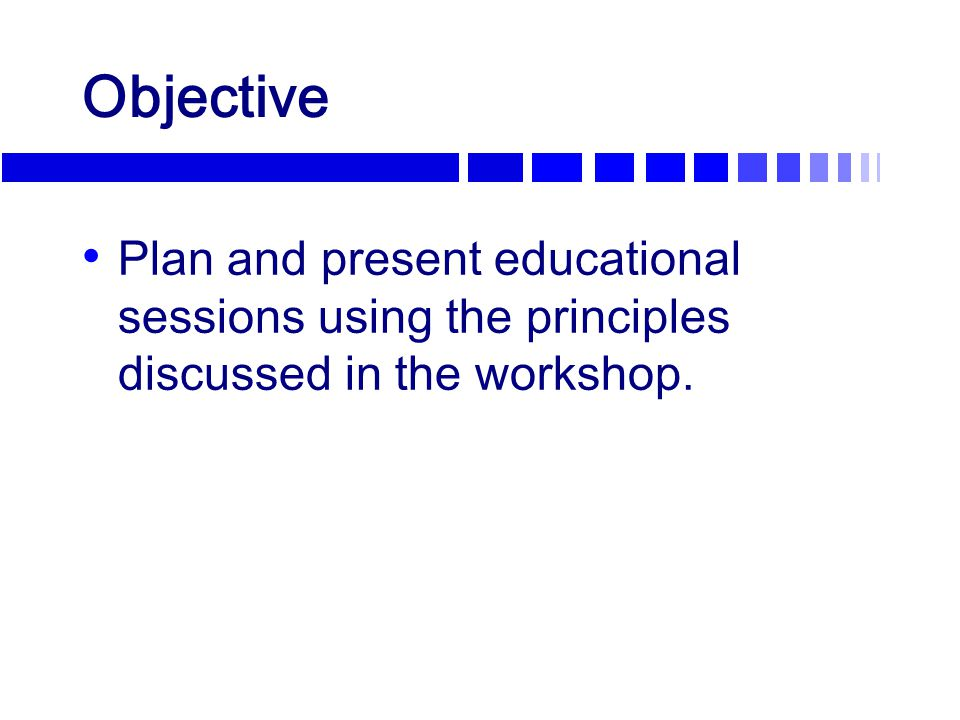 Objective Plan and present educational sessions using the principles discussed in the workshop.