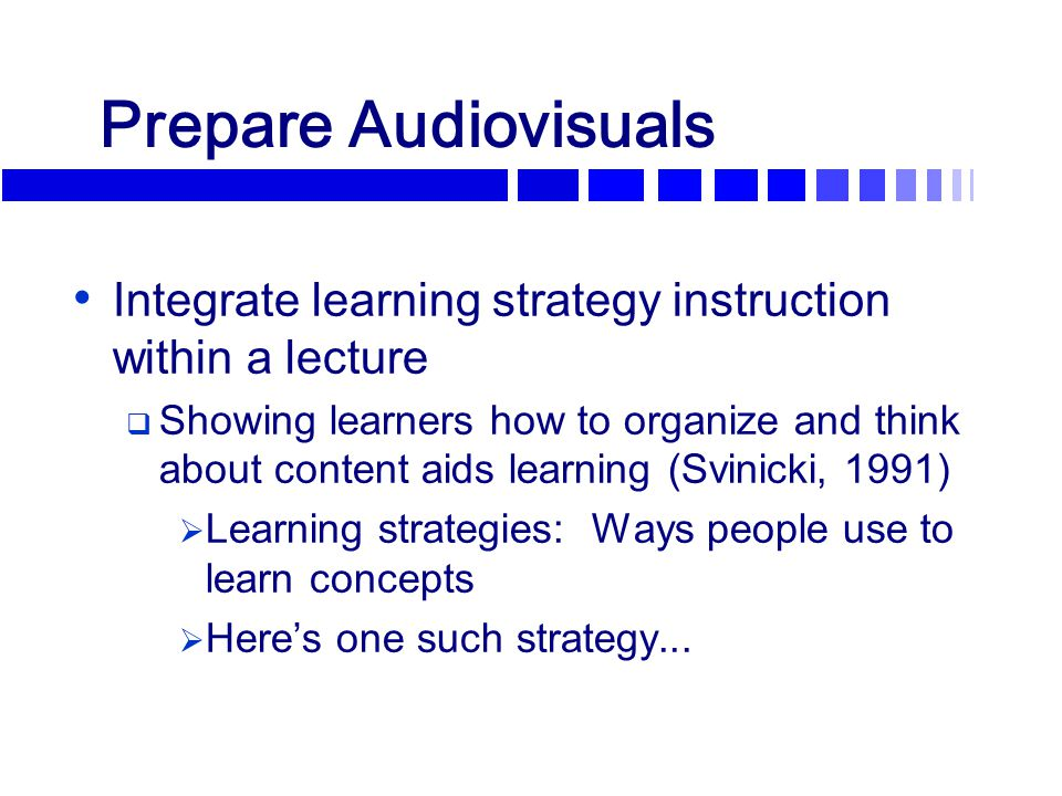 Prepare Audiovisuals Integrate learning strategy instruction within a lecture  Showing learners how to organize and think about content aids learning