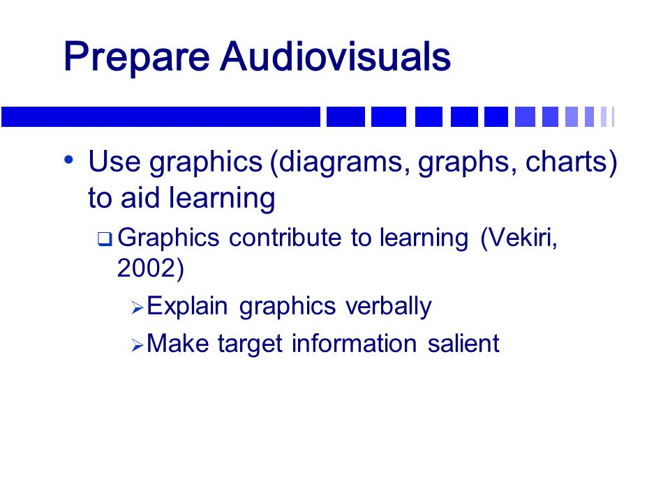 Prepare Audiovisuals Use graphics (diagrams, graphs, charts) to aid learning  Graphics contribute to learning (Vekiri, 2002)  Explain graphics verba