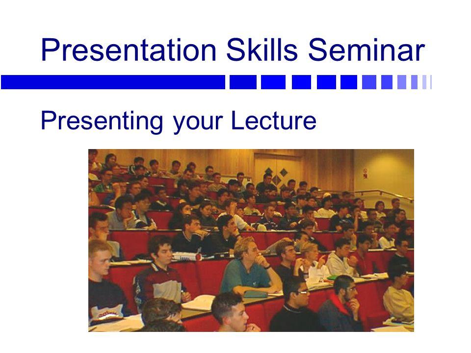 Presentation Skills Seminar Presenting your Lecture