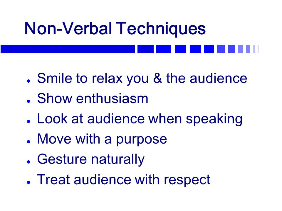 Non-Verbal Techniques l Smile to relax you & the audience l Show enthusiasm l Look at audience when speaking l Move with a purpose l Gesture naturally