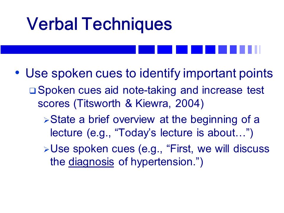 Verbal Techniques Use spoken cues to identify important points  Spoken cues aid note-taking and increase test scores (Titsworth & Kiewra, 2004)  Sta
