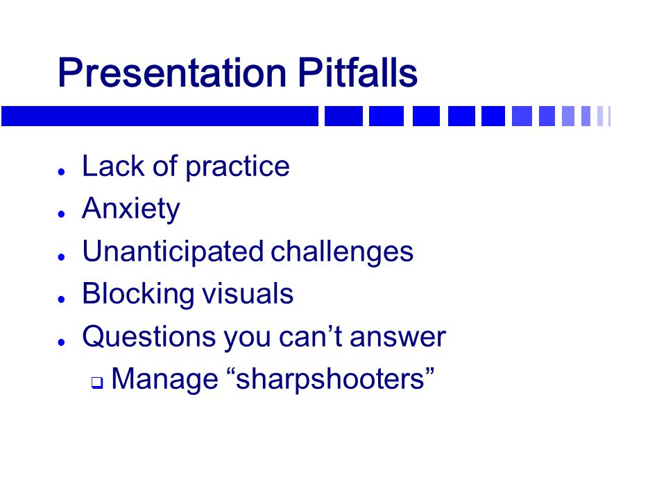 "Presentation Pitfalls l Lack of practice l Anxiety l Unanticipated challenges l Blocking visuals l Questions you can't answer  Manage ""sharpshooters"""