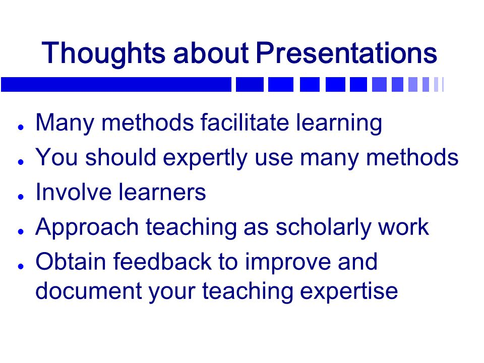 Thoughts about Presentations l Many methods facilitate learning l You should expertly use many methods l Involve learners l Approach teaching as schol