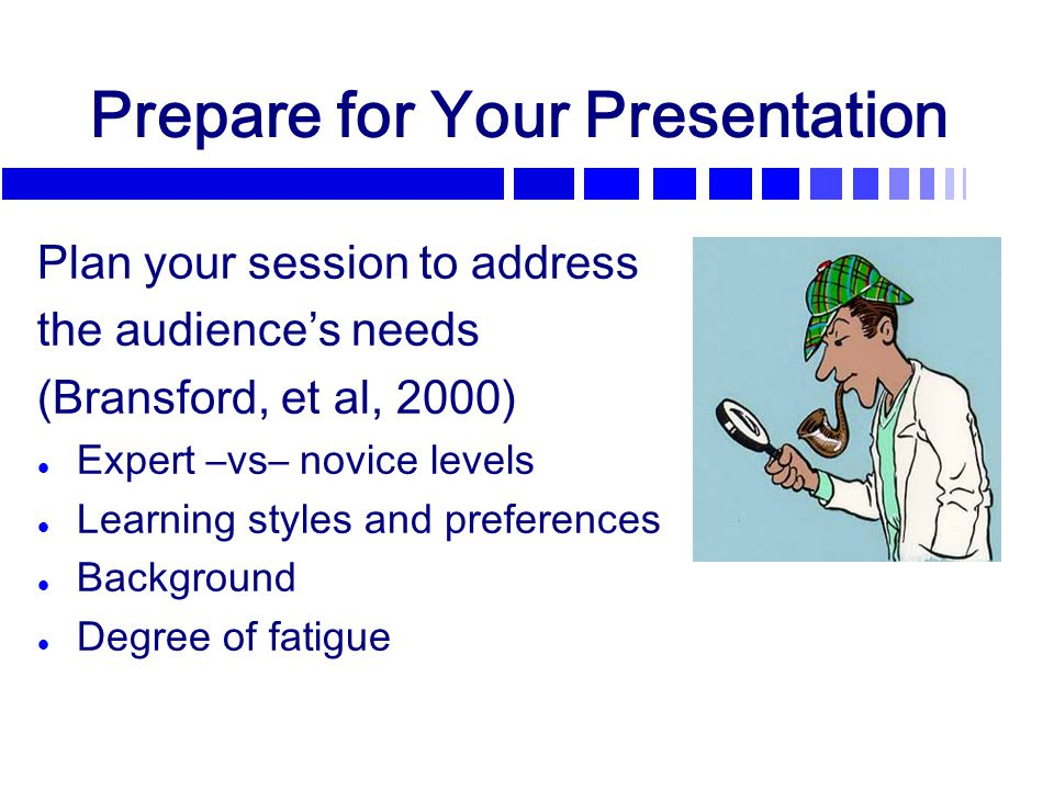 Prepare for Your Presentation Plan your session to address the audience's needs (Bransford, et al, 2000) l Expert –vs– novice levels l Learning styles