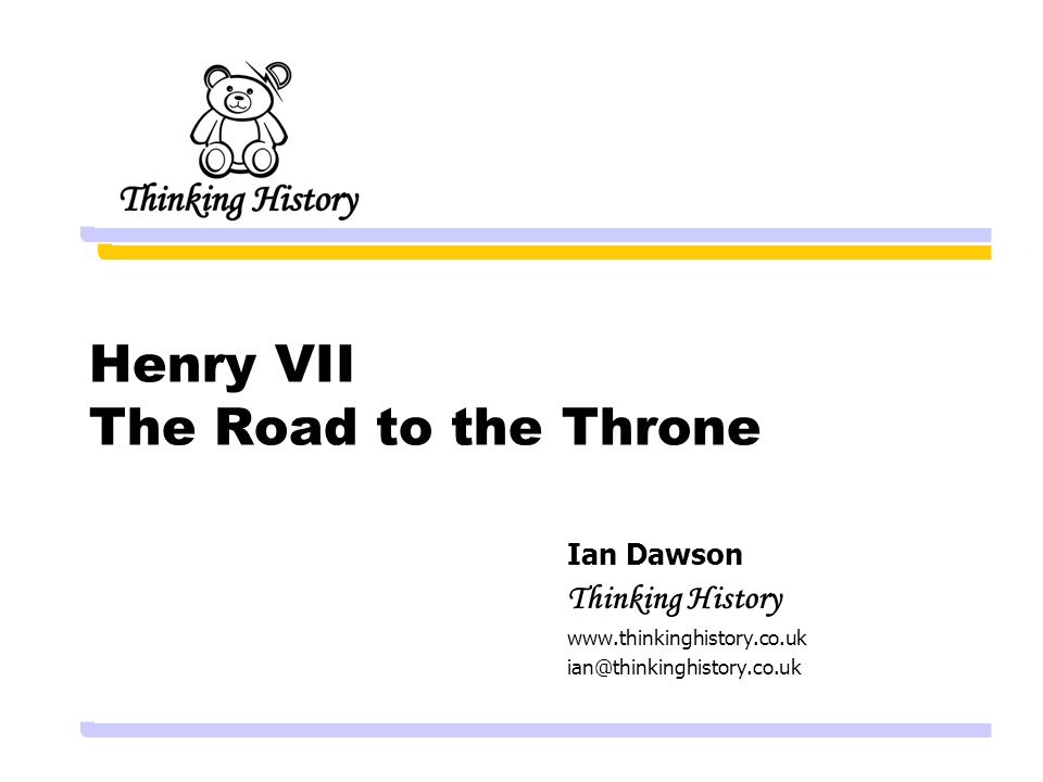 Henry VII The Road to the Throne Ian Dawson Thinking History www.thinkinghistory.co.uk ian@thinkinghistory.co.uk
