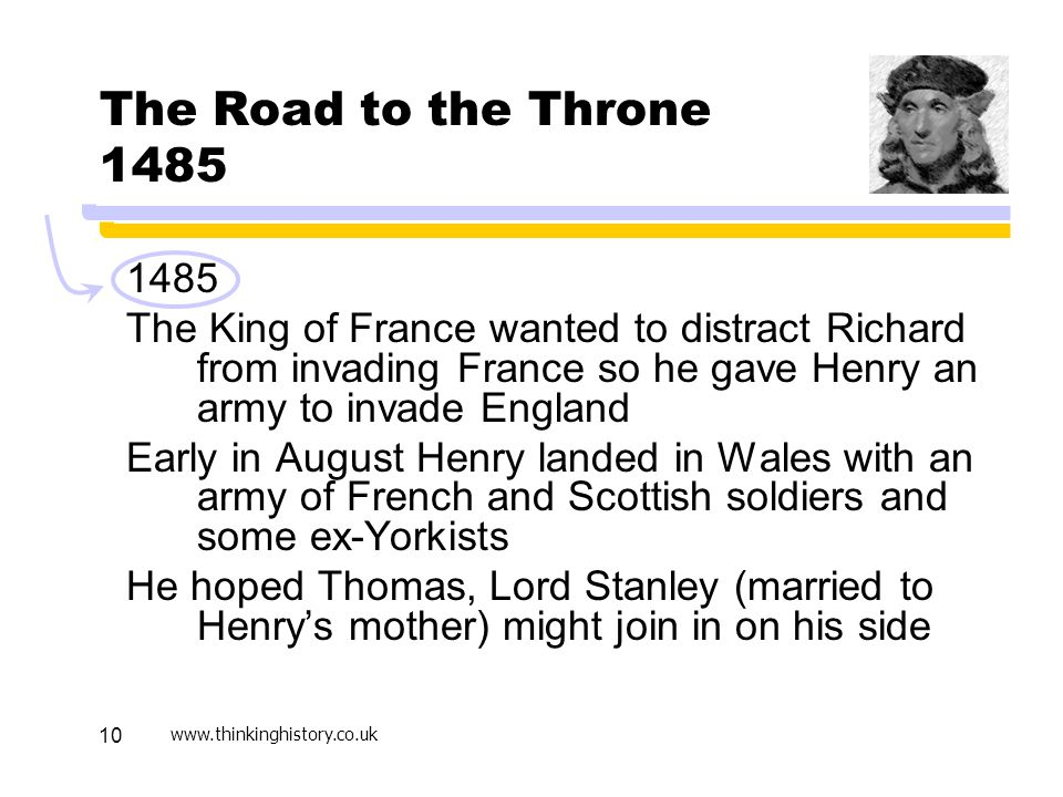 www.thinkinghistory.co.uk 10 The Road to the Throne 1485 1485 The King of France wanted to distract Richard from invading France so he gave Henry an army to invade England Early in August Henry landed in Wales with an army of French and Scottish soldiers and some ex-Yorkists He hoped Thomas, Lord Stanley (married to Henry's mother) might join in on his side