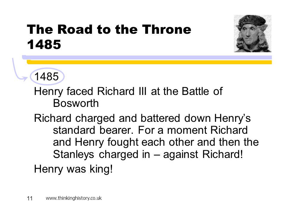 www.thinkinghistory.co.uk 11 The Road to the Throne 1485 1485 Henry faced Richard III at the Battle of Bosworth Richard charged and battered down Henry's standard bearer.