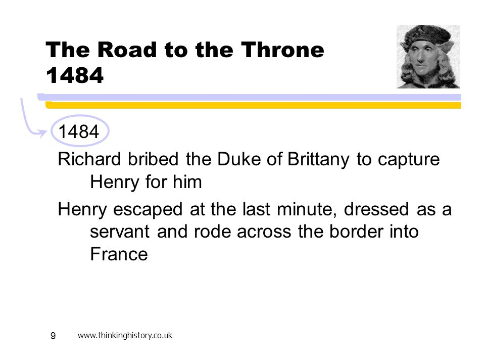 www.thinkinghistory.co.uk 9 The Road to the Throne 1484 1484 Richard bribed the Duke of Brittany to capture Henry for him Henry escaped at the last minute, dressed as a servant and rode across the border into France
