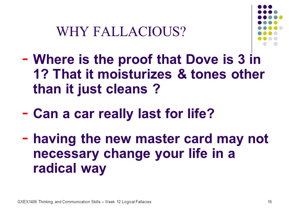 16GXEX1406 Thinking and Communication Skills – Week 12 Logical Fallacies WHY FALLACIOUS? - Where is the proof that Dove is 3 in 1? That it moisturizes