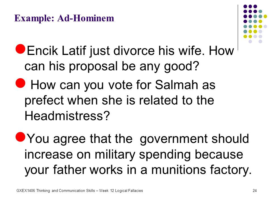 24GXEX1406 Thinking and Communication Skills – Week 12 Logical Fallacies Example: Ad-Hominem Encik Latif just divorce his wife. How can his proposal b