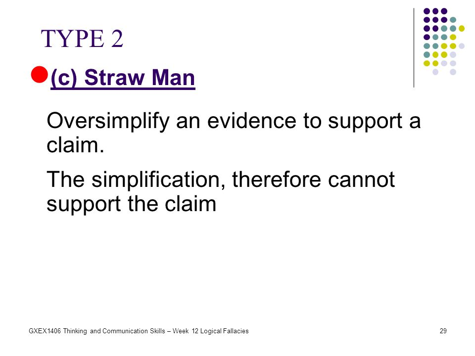 29GXEX1406 Thinking and Communication Skills – Week 12 Logical Fallacies (c) Straw Man Oversimplify an evidence to support a claim. The simplification