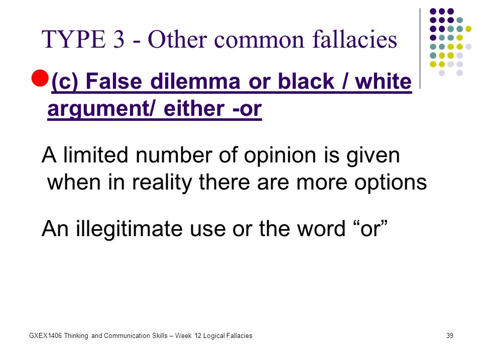 39GXEX1406 Thinking and Communication Skills – Week 12 Logical Fallacies (c) False dilemma or black / white argument/ either -or A limited number of o