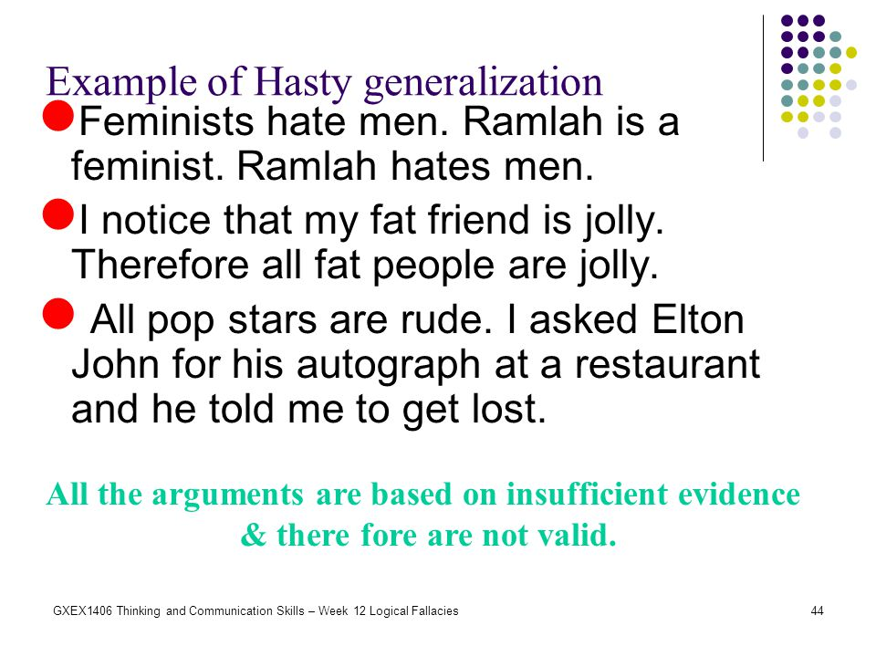 44GXEX1406 Thinking and Communication Skills – Week 12 Logical Fallacies Example of Hasty generalization Feminists hate men. Ramlah is a feminist. Ram