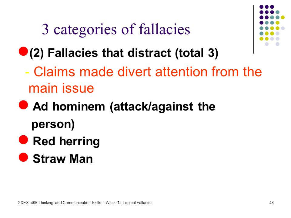 48GXEX1406 Thinking and Communication Skills – Week 12 Logical Fallacies (2) Fallacies that distract (total 3) - Claims made divert attention from the