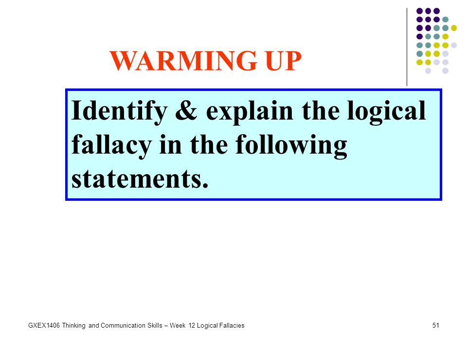 51GXEX1406 Thinking and Communication Skills – Week 12 Logical Fallacies Identify & explain the logical fallacy in the following statements. WARMING U