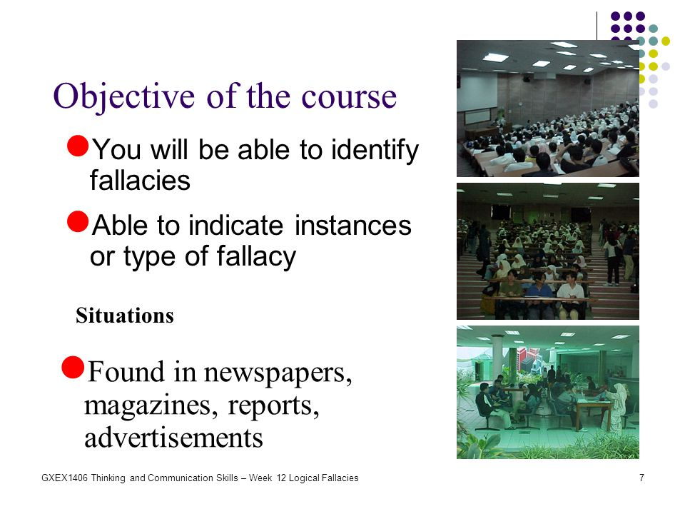 7GXEX1406 Thinking and Communication Skills – Week 12 Logical Fallacies Objective of the course You will be able to identify fallacies Able to indicat