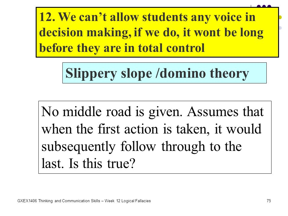 75GXEX1406 Thinking and Communication Skills – Week 12 Logical Fallacies Slippery slope /domino theory No middle road is given. Assumes that when the