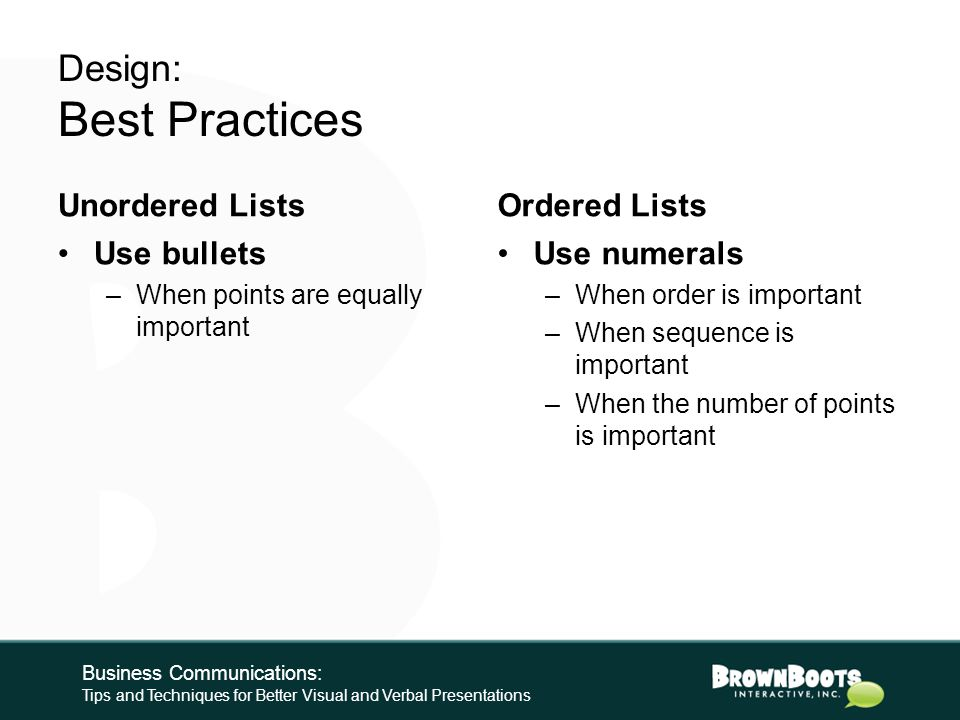 Design: Best Practices Graphics ~800x600 pixels max –Larger = Slower –High-def full screen is about 1080x768 pixels Do not place behind or crowd text If layering, remove background color –GIF and PNG formats allow transparency Business Communications: Tips and Techniques for Better Visual and Verbal Presentations